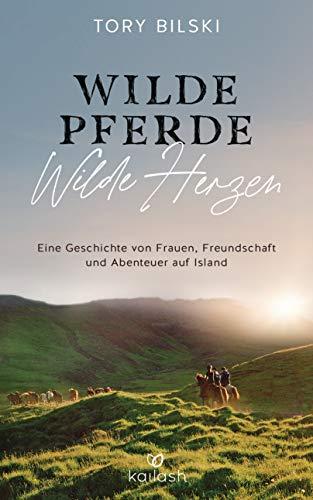 Wilde Pferde, wilde Herzen: Eine Geschichte von Frauen, Freundschaft und Abenteuer auf Island