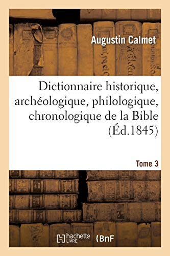 Dictionnaire historique, archéologique, philologique, chronologique. T. 3: , géographique et littéral de la Bible