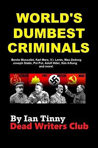 WORLD'S DUMBEST CRIMINALS - Adolf Hitler, Joseph Stalin, Vladimir Lenin, Mao Zedong: Pol Pot, Kim Il-sung, Ho Chi Minh, Karl Marx, Leon Trotsky, Kim Jong‑il, Benito Mussolini, Kim Jong-un, & more!