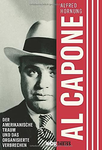 Al Capone. Der amerikanische Traum und das organisierte Verbrechen. Ein radikales und maßloses Leben im Chicago der 1920er-Jahre. Warum der Mythos um ... und das organisierte Verbrechen. Biographie.