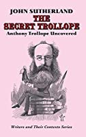 The Secret Trollope: Anthony Trollope Uncovered (Writers & Their Contexts)