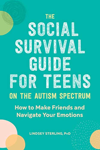 The Social Survival Guide for Teens on the Autism Spectrum: How to Make Friends and Navigate Your Em