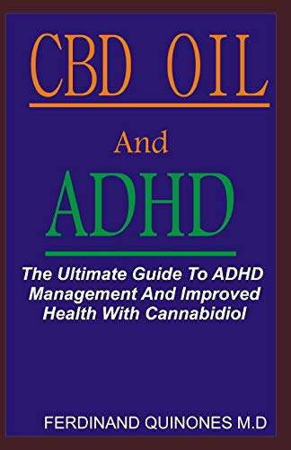 CBD OIL AND ADHD: The Ultimate Guide To ADHD Management And Improved Health With Cannabidiol.