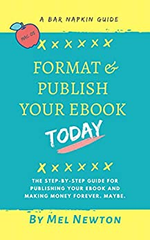 Format and Publish Your E-book Today: The step-by-step guide for publishing your ebook and making money forever (maybe) (Bar Napkin Guide 3) by [Mel Newton]