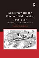 Democracy and the Vote in British Politics, 1848-1867: The Making of the Second Reform Act