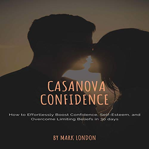 Casanova Confidence: How to Effortlessly Boost Confidence, Self-Esteem, and Overcome Limiting Beliefs in 30 Days cover art