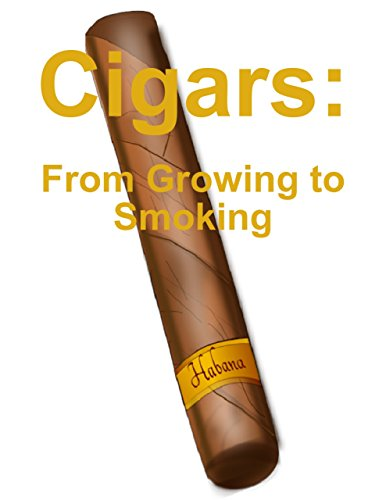 Cigars: From Growing to Smoking (English Edition)