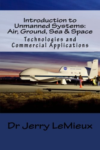 Introduction to Unmanned Systems: Air, Ground, Sea & Space: Technologies and Commercial Applications (Volume 1)