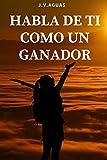 Habla de ti como un ganador: Tu mente es tu mayor aliado - Libro de motivacion personal - Autoayuda ...