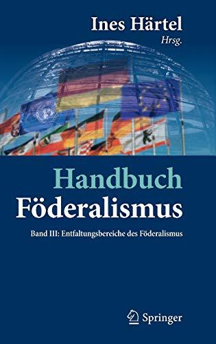 Handbuch Föderalismus - Föderalismus als demokratische Rechtsordnung und Rechtskultur in Deutschland, Europa und der Welt: Band III: Entfaltungsbereiche des Föderalismus