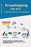 Dropshipping von A-Z Erfolgreich verkaufen ohne Eigenkapital: Dein eigener Online-Shop - Geld verdienen im Internet und passives Einkommen ohne Waren einzukaufen, zu lagern oder versenden zu müssen