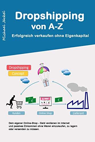 Dropshipping von A-Z Erfolgreich verkaufen ohne Eigenkapital: 2. Auflage 2020 - Dein eigener Online-Shop - Geld verdienen im Internet ohne Waren einzukaufen, zu lagern oder versenden zu müssen