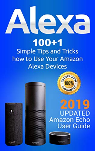 Alexa: 100+1 Simple Tips and Tricks how to Use Your Amazon Alexa Devices. 2019 updated Amazon Echo User Guide (English Edition)