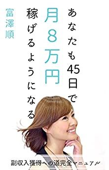 [富澤 順]のあなたも45日で月8万円稼げるようになる: 副収入獲得への道完全マニュアル