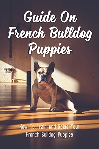 Guide On French Bulldog Puppies: How To Train And Raise Your French Bulldog Puppies: Commands To Teach Your French Bulldog