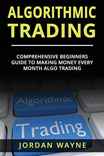Algorithmic Trading:: Comprehensive Beginners Guide To Making Money Every Month Algo Trading!