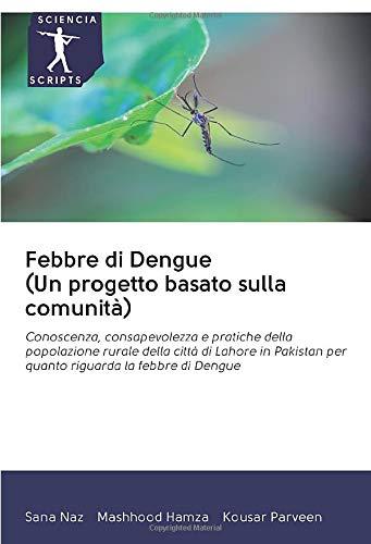 Febbre di Dengue (Un progetto basato sulla comunità): Conoscenza, consapevolezza e pratiche della popolazione rurale della città di Lahore in Pakistan per quanto riguarda la febbre di Dengue
