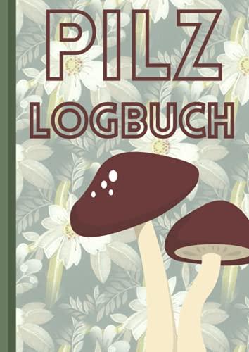 Pilz Logbuch: Premium Pilzbuch Für Pilzsammler Um Die Pilzsuche Festzuhalten. 110 Seiten Im A4 Format Zum Pilze Sammeln, Ausfüllen Und Dokumentieren
