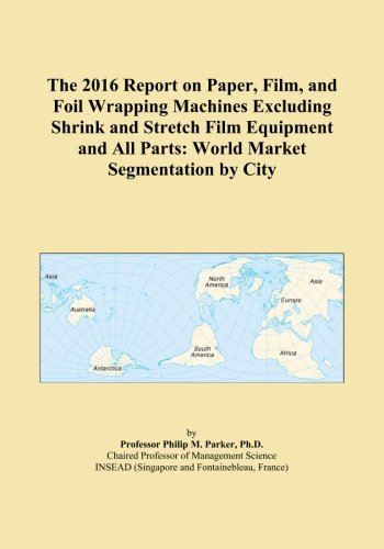 The 2016 Report on Paper, Film, and Foil Wrapping Machines Excluding Shrink and Stretch Film Equipment and All Parts: World Market Segmentation by City