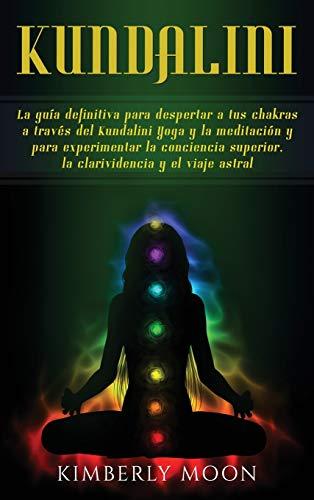 Kundalini: La guía definitiva para despertar a tus chakras a través del Kundalini Yoga y...