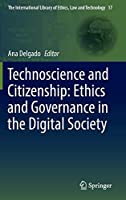 Technoscience and Citizenship: Ethics and Governance in the Digital Society (The International Library of Ethics, Law and Technology, 17)