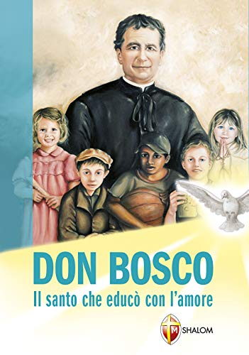 Don Bosco Il Santo Che Educo Con Lamore