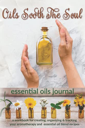 Oils Sooth The Soul: Essential Oils Journal: A Workbook for Creating,...