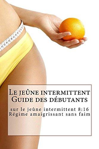 Le jeûne intermittent Guide des débutants sur le jeûne intermittent 8:16 Régime amaigrissant sans faim (French Edition)