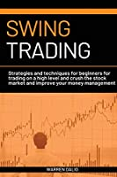 Swing Trading: Strategies and Techniques for Beginners for Trading on a High Level and Crush the Stock Market and Improve Your Money Managementon a Daile Basis