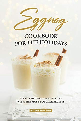 Eggnog Cookbook for The Holidays: Mark A Decent Celebration with The Most Popular Recipes