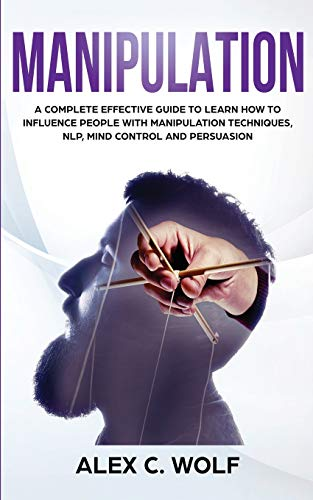 Manipulation: A Complete Effective Guide to Learn How to Influence People with Manipulation Techniques, NLP, Mind Control and Persuasion