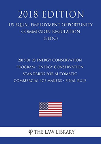 2015-01-28 Energy Conservation Program - Energy Conservation Standards for Automatic Commercial Ice Makers - Final Rule (US Energy Efficiency and ... Office Regulation) (EERE) (2018 Edition)