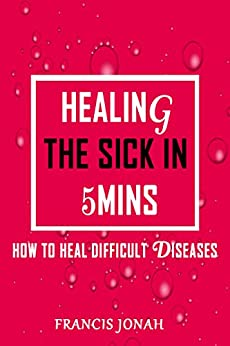 Healing The Sick In 5 Minutes: How To Heal Difficult Diseases by [Francis Jonah]