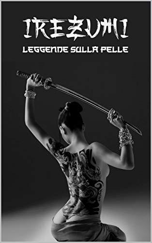 IREZUMI Leggende sulla Pelle: Storia, Origini e Significati del Tatuaggio Giapponese (Italian Edition)