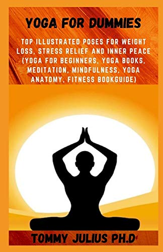 Yoga For Dummies: Top Illustrated Poses for Weight Loss, Stress Relief and Inner Peace (yoga for beginners, yoga books, meditation, mindfulness, yoga anatomy, fitness bookGuide)