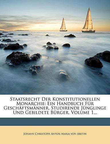 Staatsrecht Der Konstitutionellen Monarchie: Ein Handbuch Fur Gesch Ftsm Nner, Studirende J Nglinge Und Gebildete B Rger, Volume 1...