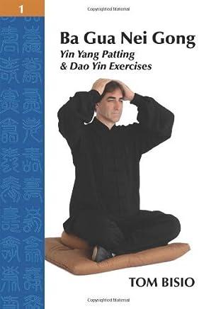 Ba Gua Nei Gong Volume 1: Yin Yang Patting And Dao Yin Exercises by Tom Bisio(2013-11-27)