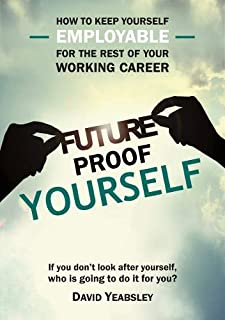 Future Proof Yourself: How to keep yourself employable for the rest of your working career