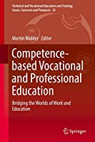 Competence-based Vocational and Professional Education: Bridging the Worlds of Work and Education (Technical and Vocational Education and Training: Issues, Concerns and Prospects (23))