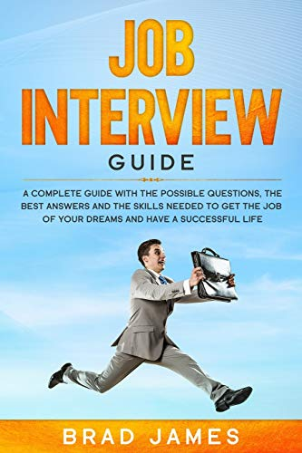 Job Interview Guide: A Complete Guide with the Possible Questions, the Best Answers and the Skills Needed to Get the Job of Your Dreams and Have a Successful Life