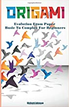 Origami: Evolution From Paper - Basic To Complex For Beginners