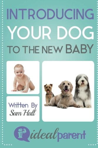 Introducing Your Dog To The New Baby: Illustrated, helpful parenting advice for nurturing your baby or child by Ideal Parent (Volume 1)