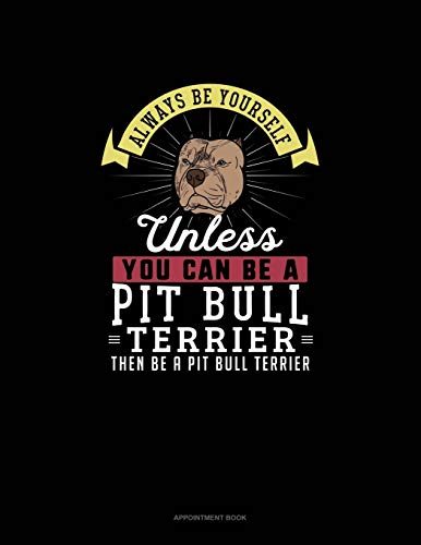 Always Be Yourself Unless You Can Be A Pit Bull Terrier Then Be A Pit Bull Terrier: Appointment Book