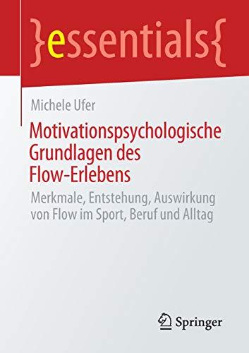 Motivationspsychologische Grundlagen des Flow-Erlebens: Merkmale, Entstehung, Auswirkung von Flow im Sport, Beruf und Alltag (essentials)