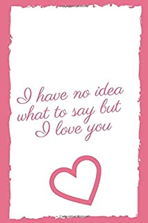 i have no idea what to say but I love you: romantic notebook / journal gift for your girlfriend or your little girl for bi...