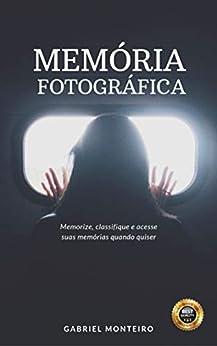 Memória Fotográfica: Memorize, classifique e acesse suas memórias quando quiser por [Gabriel Monteiro, Ludmila Monteiro]
