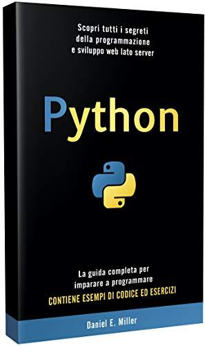 PYTHON: Scopri tutti i segreti della programmazione e sviluppo web lato server. La guida completa per imparare a programmare. CONTIENE ESEMPI DI CODICE ED ESERCIZI.