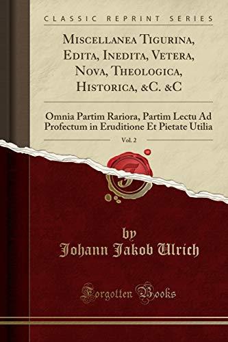 Miscellanea Tigurina, Edita, Inedita, Vetera, Nova, Theologica, Historica, &C. &C, Vol. 2: Omnia Partim Rariora, Partim Lectu Ad Profectum in Eruditione Et Pietate Utilia (Classic Reprint)
