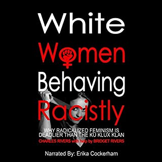 White Women Behaving Racistly     Why Feminism is Deadlier than the Ku Klux Klan              Written by:                                                                                                                                 Charles Rivers,                                                                                        Bridget D. Rivers                               Narrated by:                                                                                                                                 Erika Cockerham                      Length: 5 hrs and 28 mins     Not rated yet     Overall 0.0
