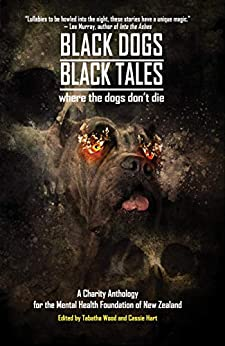 Black Dogs, Black Tales - Where the Dogs Don't Die: A Charity Anthology for the Mental Health Foundation of New Zealand (Things in the Well - Anthologies) by [Tabatha Wood, Kaaron Warren, Alan Baxter, Matthew R. Davis, Hari Navarro, John Linwood Grant, P.J. Blakey-Novis, Steve Dillon, J.C. Hart, Melanie Harding-Shaw]